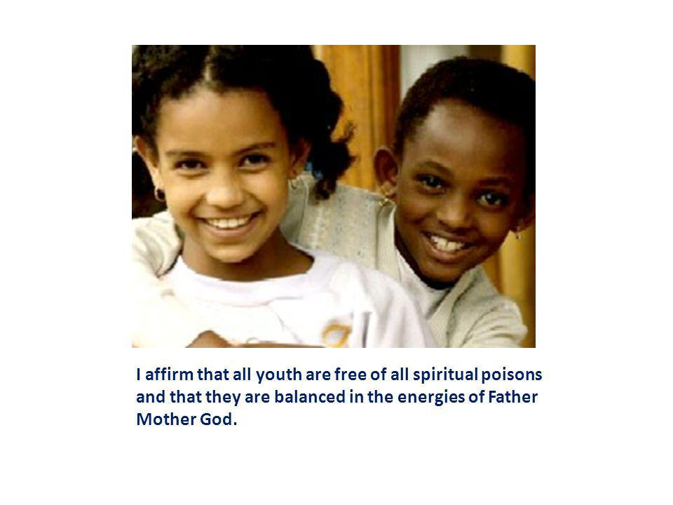 I affirm that all youth are free of all spiritual poisons and that they are balanced in the energies of Father Mother God.