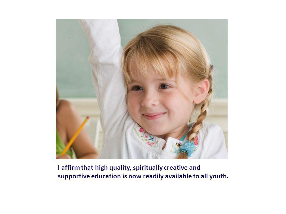 I affirm that high quality, spiritually creative and supportive education is now readily available to all youth.