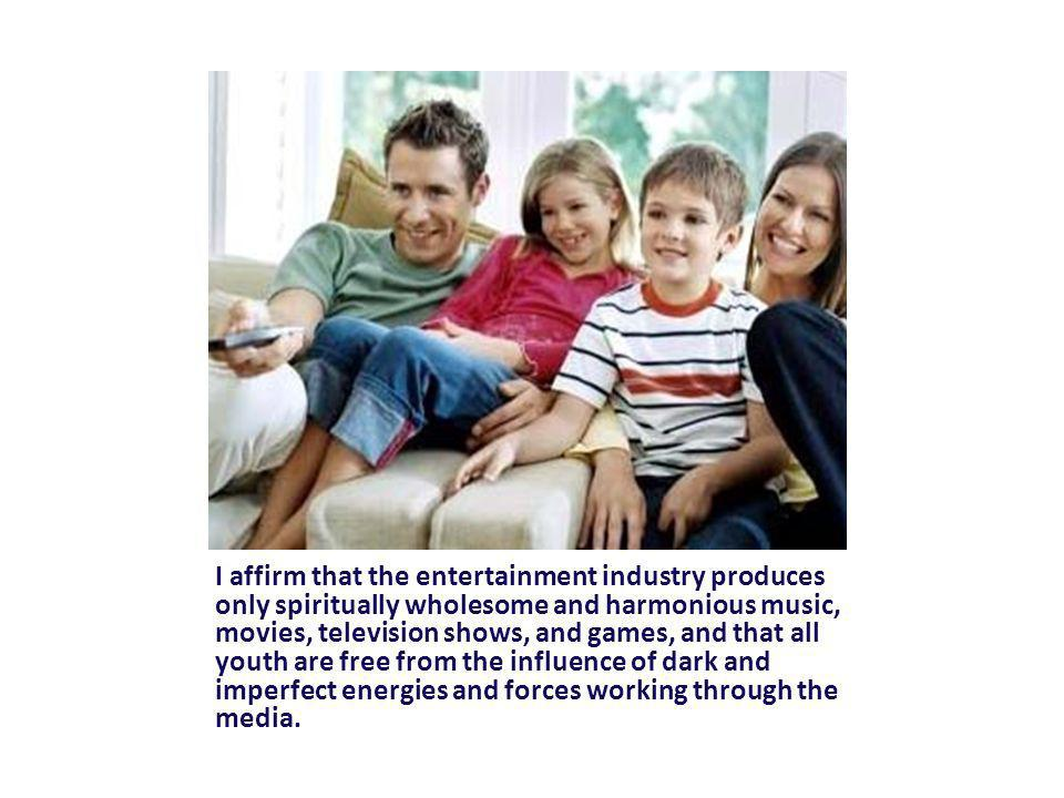I affirm that the entertainment industry produces only spiritually wholesome and harmonious music, movies, television shows, and games, and that all youth are free from the influence of dark and imperfect energies and forces working through the media.