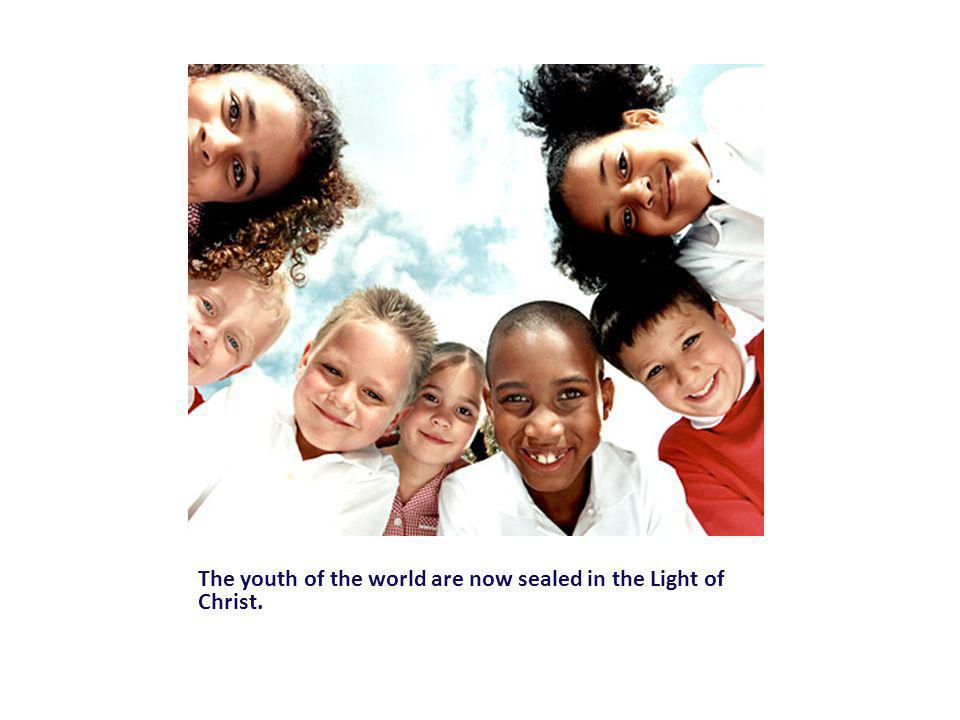 The youth of the world are now sealed in the Light of Christ.