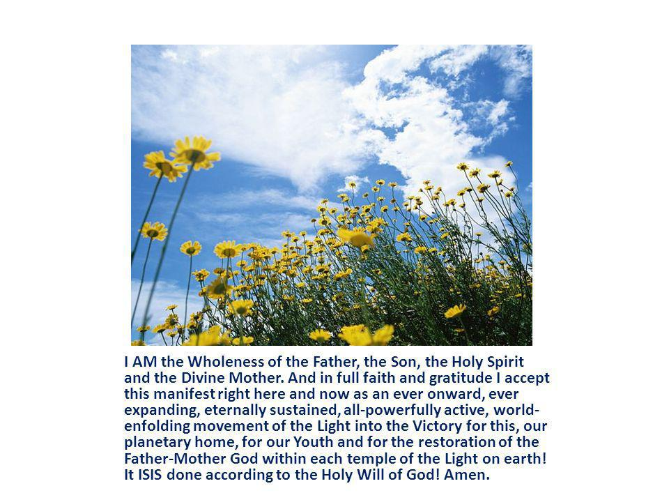 I AM the Wholeness of the Father, the Son, the Holy Spirit and the Divine Mother.