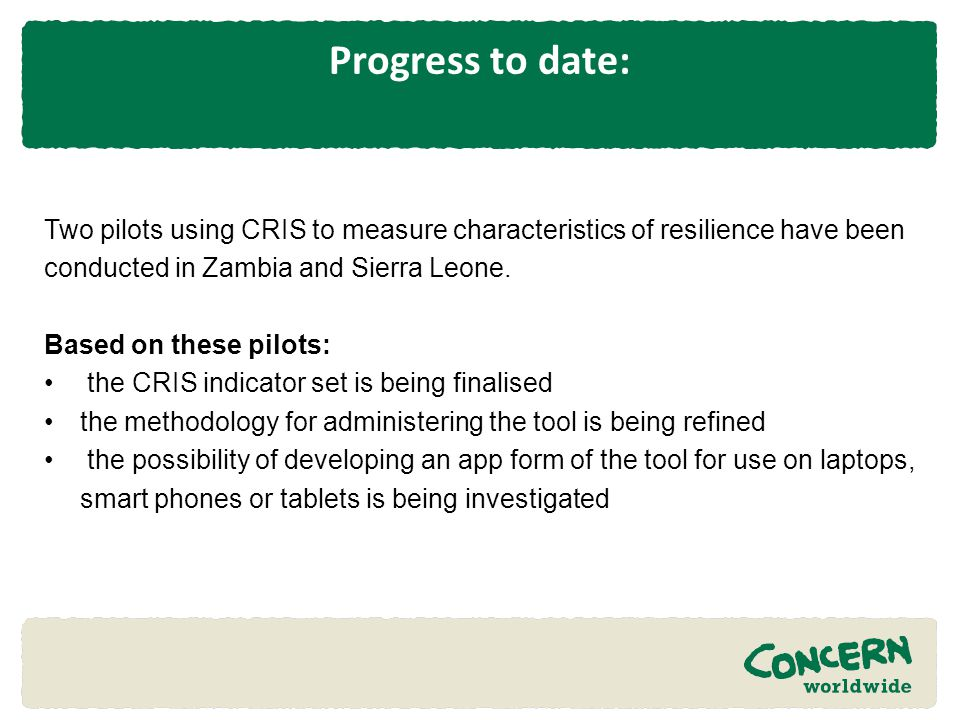 Progress to date: Two pilots using CRIS to measure characteristics of resilience have been conducted in Zambia and Sierra Leone.