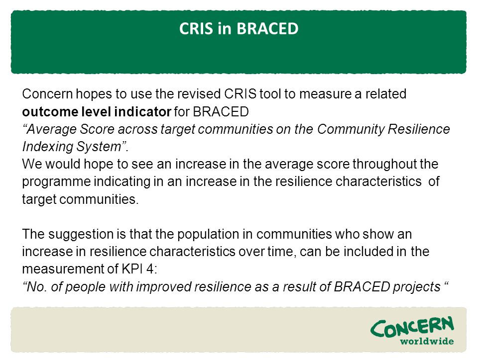 CRIS in BRACED Concern hopes to use the revised CRIS tool to measure a related outcome level indicator for BRACED.