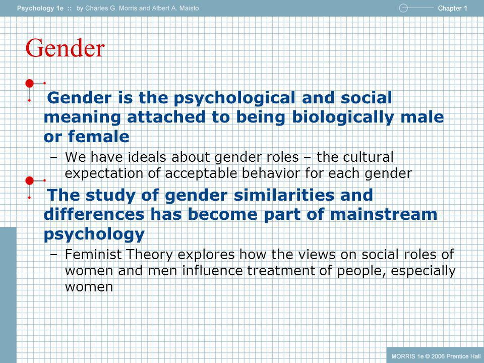 Gender Gender is the psychological and social meaning attached to being biologically male or female.