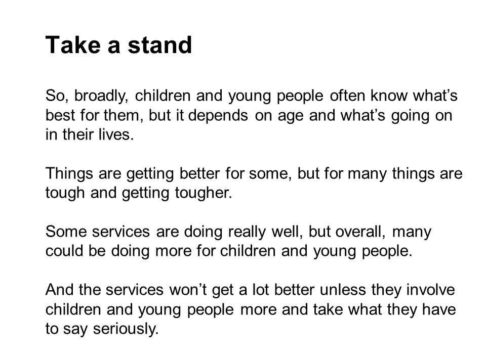 Take a stand So, broadly, children and young people often know what's best for them, but it depends on age and what's going on in their lives.