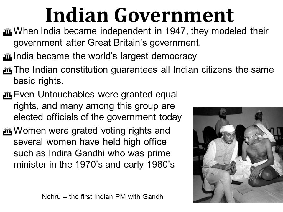 Indian Government When India became independent in 1947, they modeled their government after Great Britain's government.