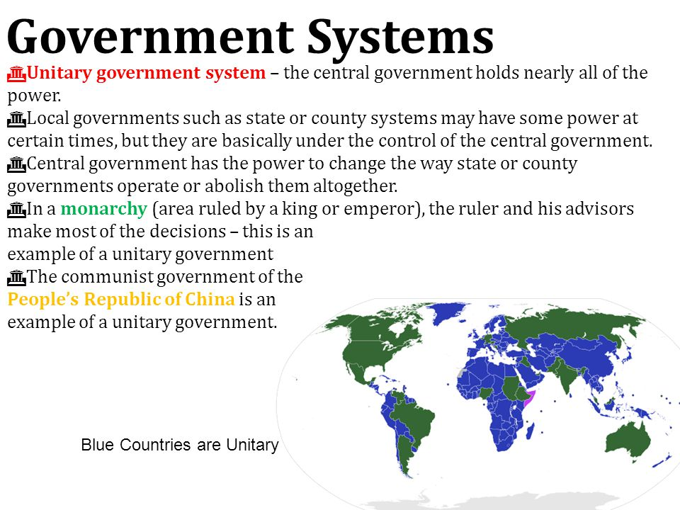 Government Systems Unitary government system – the central government holds nearly all of the power.