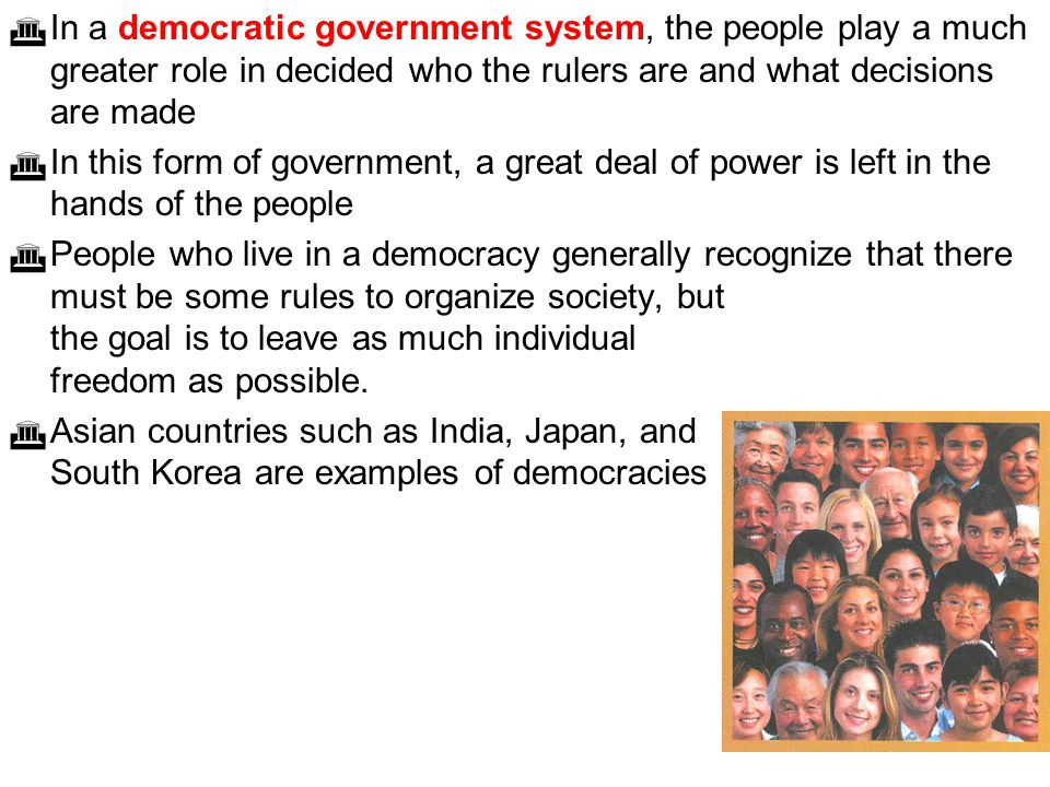 In a democratic government system, the people play a much greater role in decided who the rulers are and what decisions are made