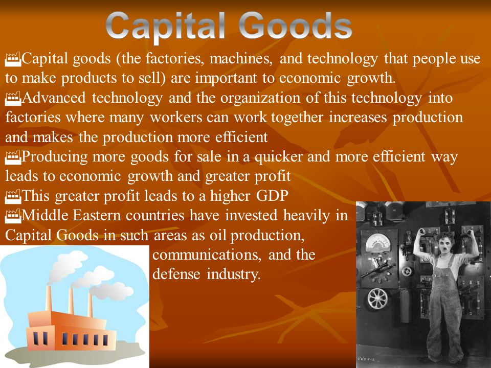 Capital Goods Capital goods (the factories, machines, and technology that people use to make products to sell) are important to economic growth.