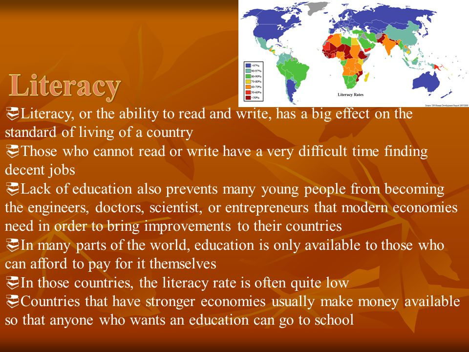 Literacy Literacy, or the ability to read and write, has a big effect on the standard of living of a country.