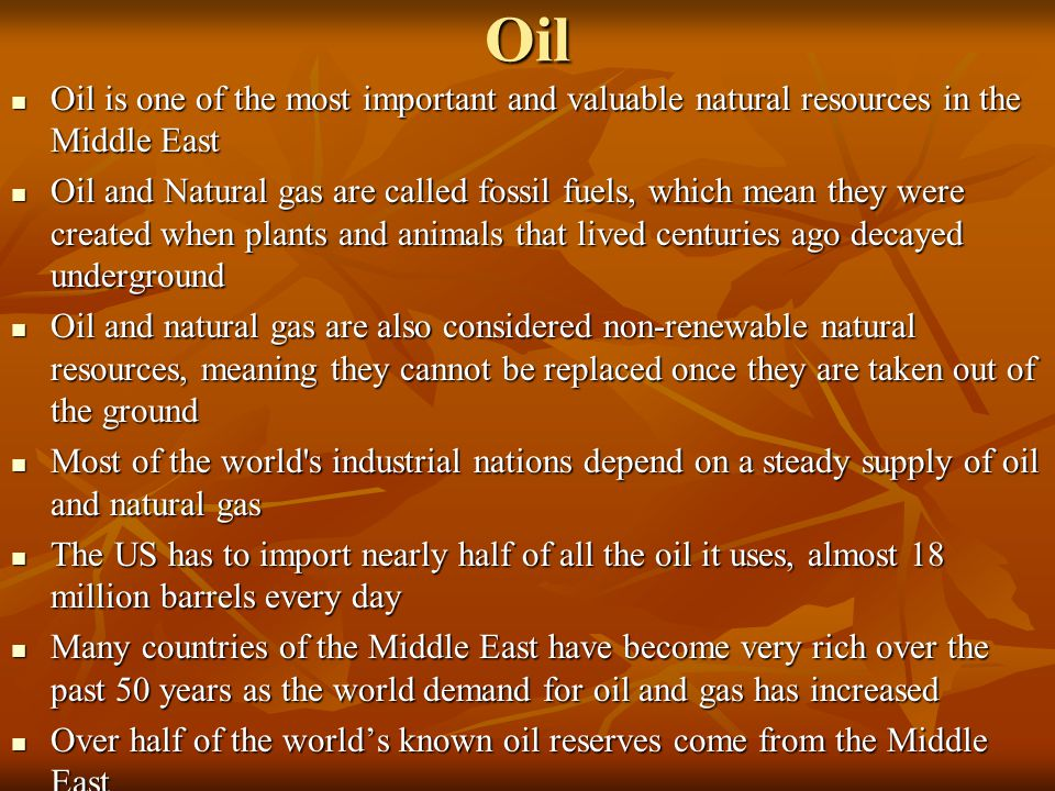 Oil Oil is one of the most important and valuable natural resources in the Middle East.