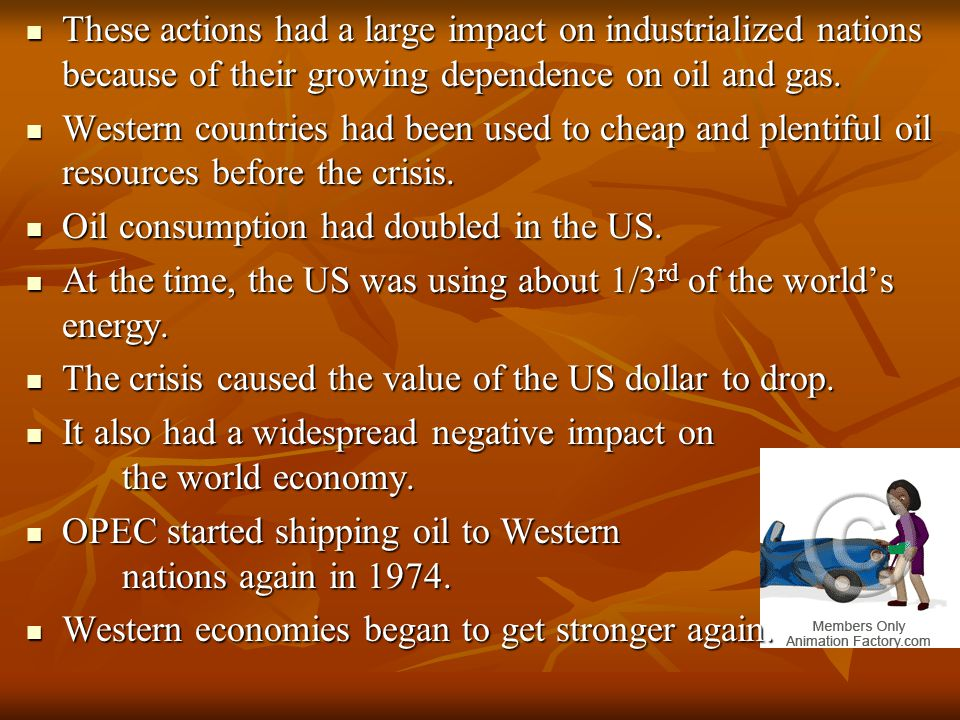 These actions had a large impact on industrialized nations because of their growing dependence on oil and gas.
