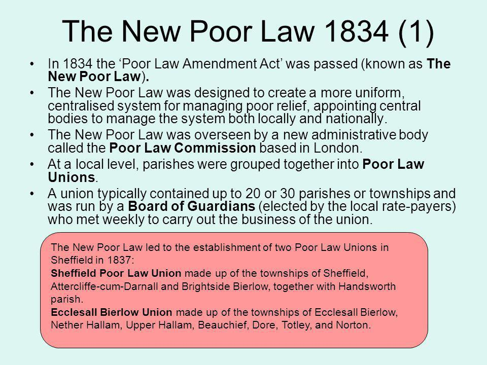 The New Poor Law 1834 (1) In 1834 the 'Poor Law Amendment Act' was passed (known as The New Poor Law).