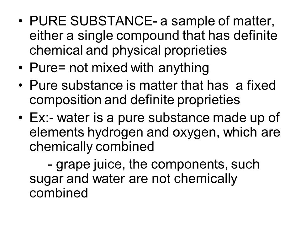 PURE SUBSTANCE- a sample of matter, either a single compound that has definite chemical and physical proprieties