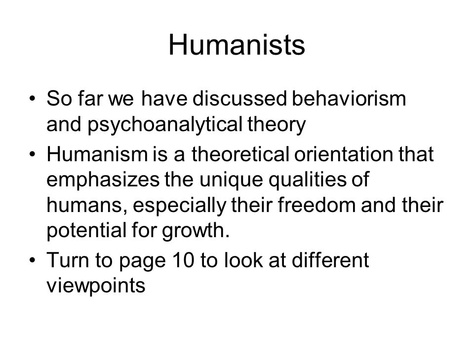Humanists So far we have discussed behaviorism and psychoanalytical theory.