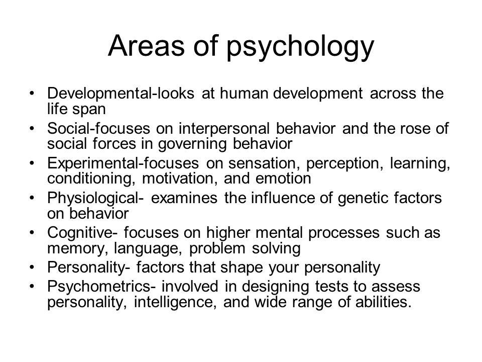 Areas of psychology Developmental-looks at human development across the life span.