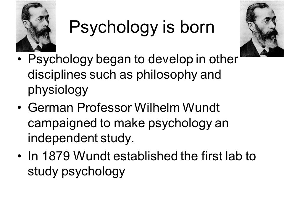 Psychology is born Psychology began to develop in other disciplines such as philosophy and physiology.