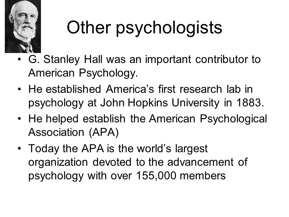 Other psychologists G. Stanley Hall was an important contributor to American Psychology.