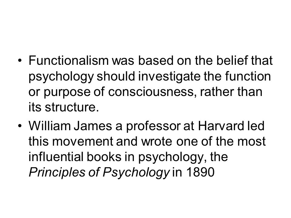 Functionalism was based on the belief that psychology should investigate the function or purpose of consciousness, rather than its structure.
