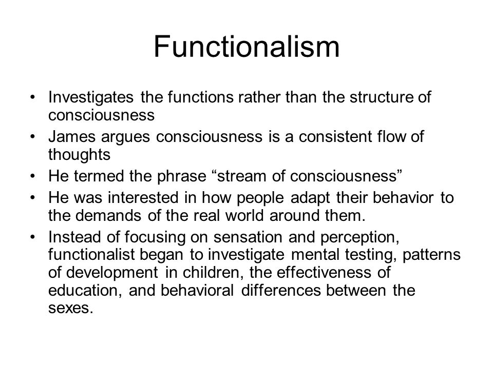 Functionalism Investigates the functions rather than the structure of consciousness. James argues consciousness is a consistent flow of thoughts.