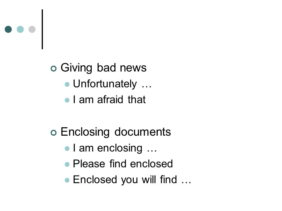 Giving bad news Enclosing documents Unfortunately … I am afraid that