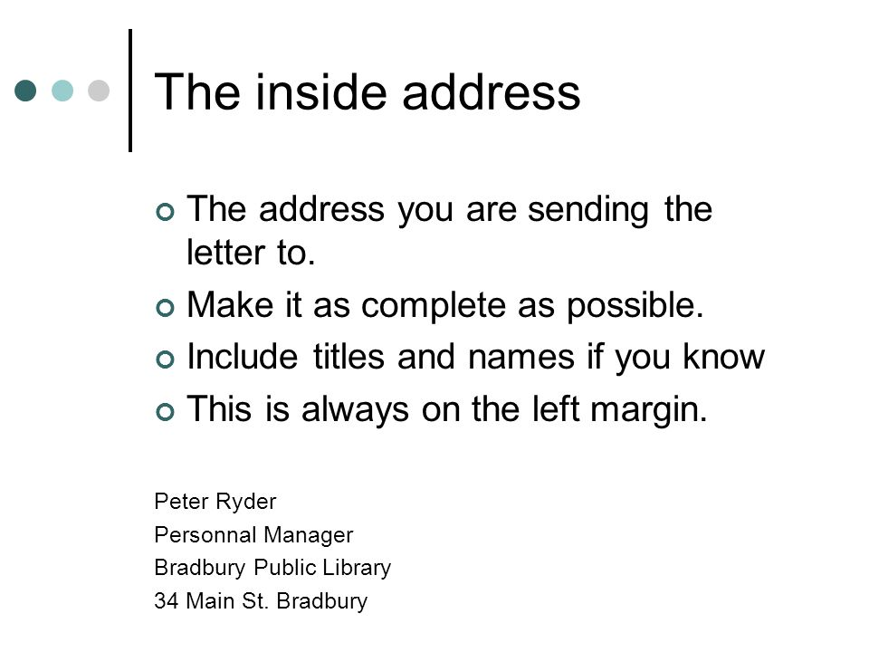 The inside address The address you are sending the letter to.