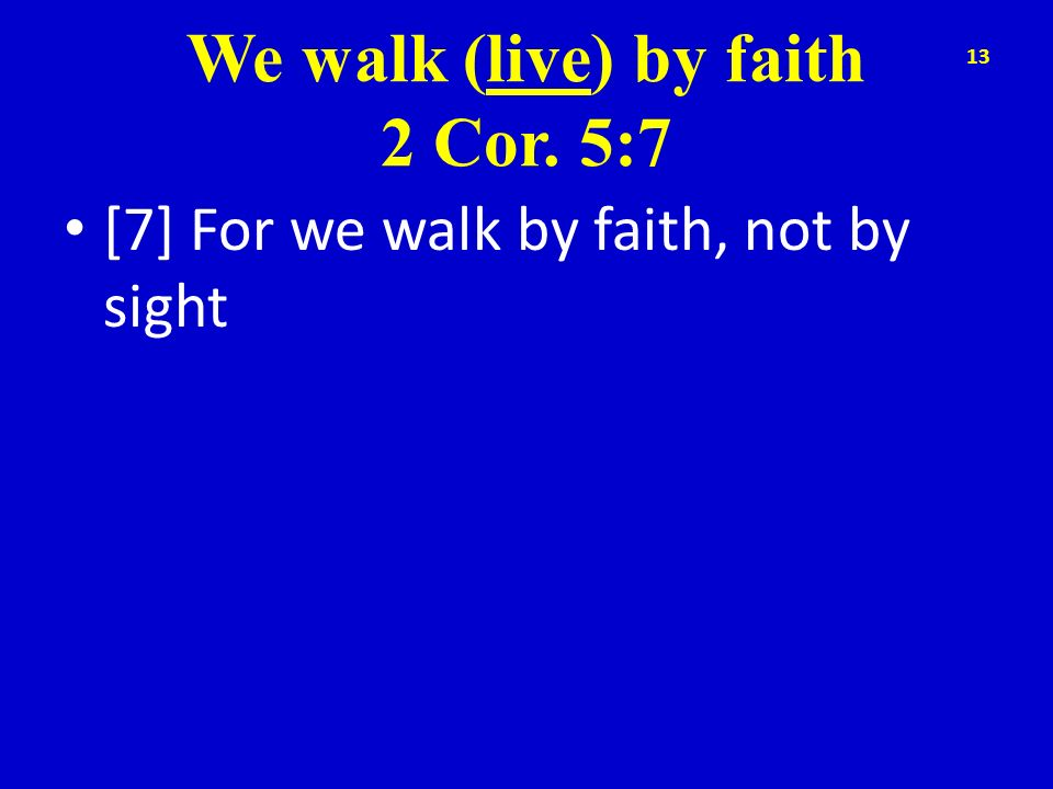 We walk (live) by faith 2 Cor. 5:7