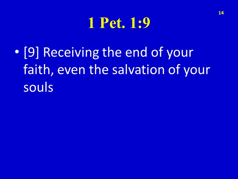 1 Pet. 1:9 [9] Receiving the end of your faith, even the salvation of your souls