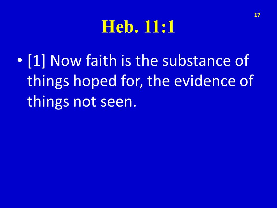 Heb. 11:1 [1] Now faith is the substance of things hoped for, the evidence of things not seen.
