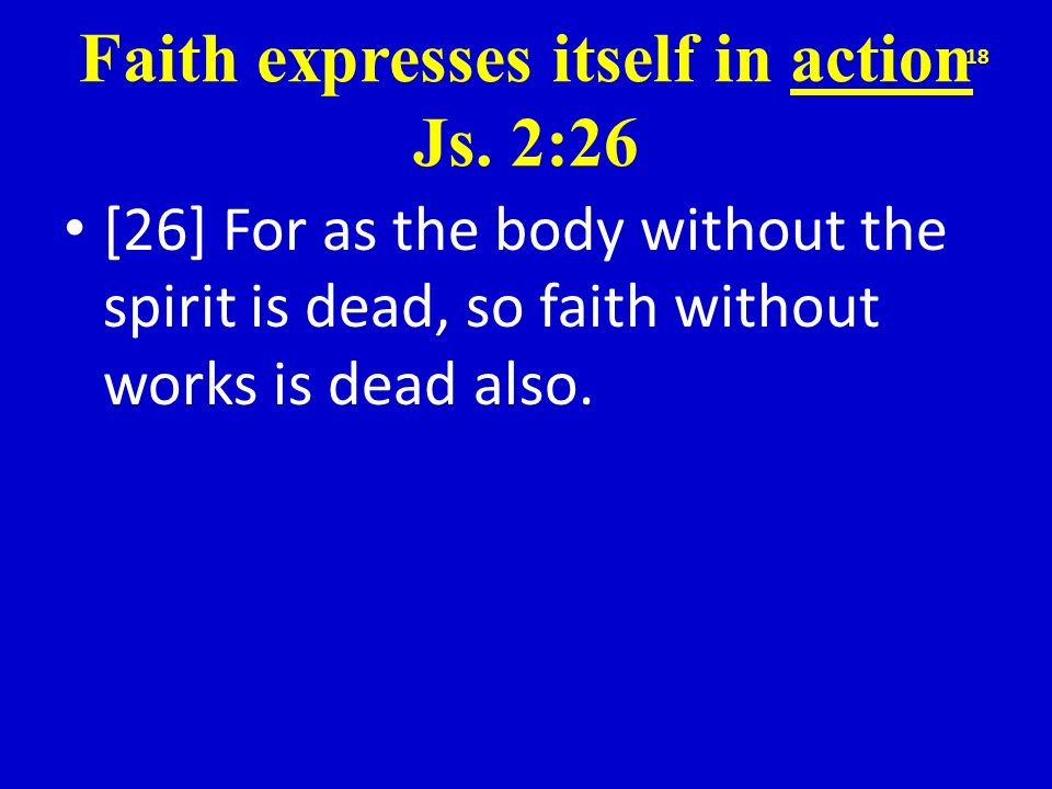 Faith expresses itself in action Js. 2:26