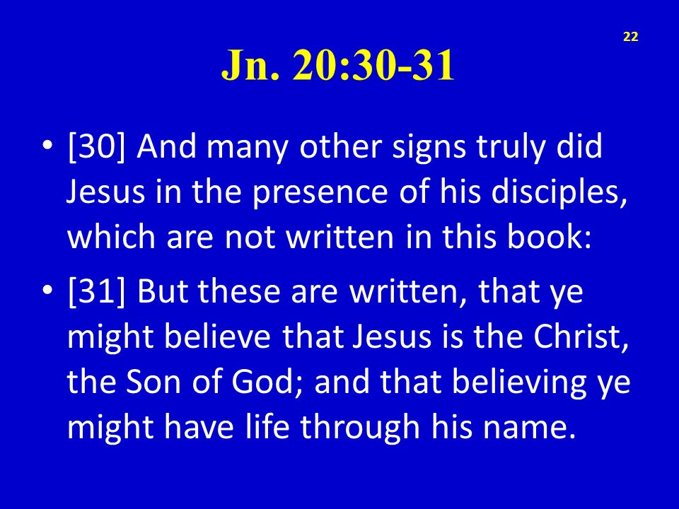 Jn. 20:30-31 [30] And many other signs truly did Jesus in the presence of his disciples, which are not written in this book: