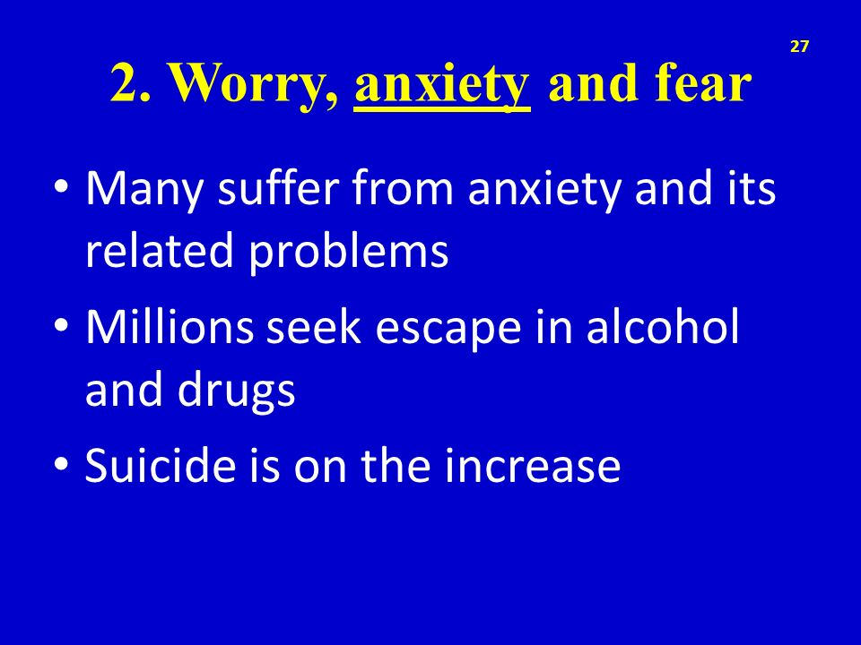 2. Worry, anxiety and fear Many suffer from anxiety and its related problems. Millions seek escape in alcohol and drugs.