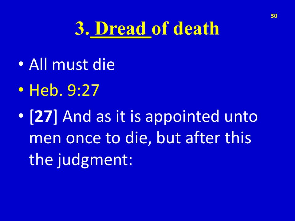 3. Dread of death All must die Heb. 9:27