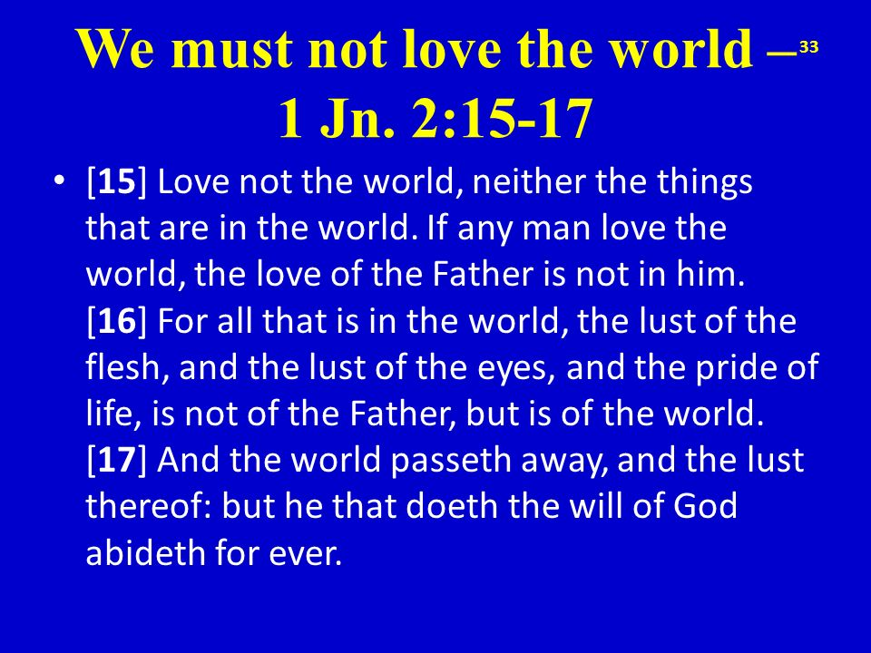 We must not love the world – 1 Jn. 2:15-17