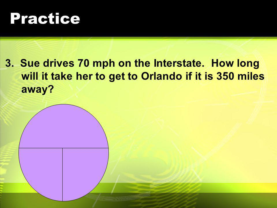 Practice 3. Sue drives 70 mph on the Interstate.