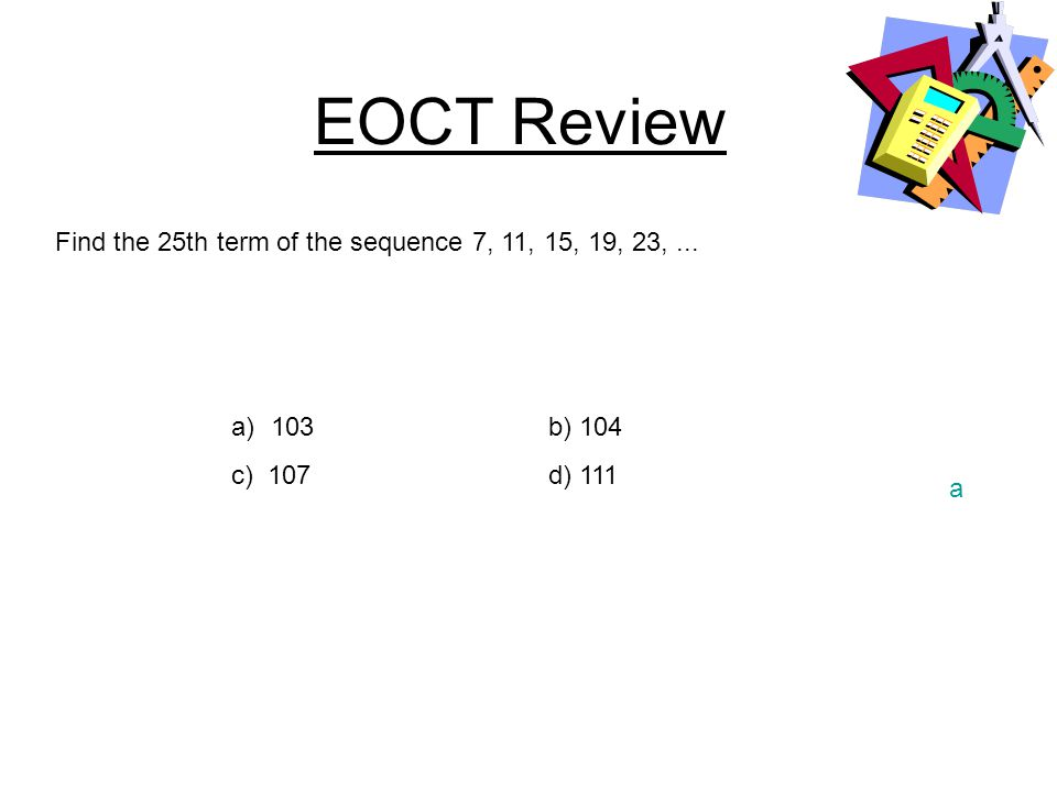 EOCT Review Find the 25th term of the sequence 7, 11, 15, 19, 23, ...