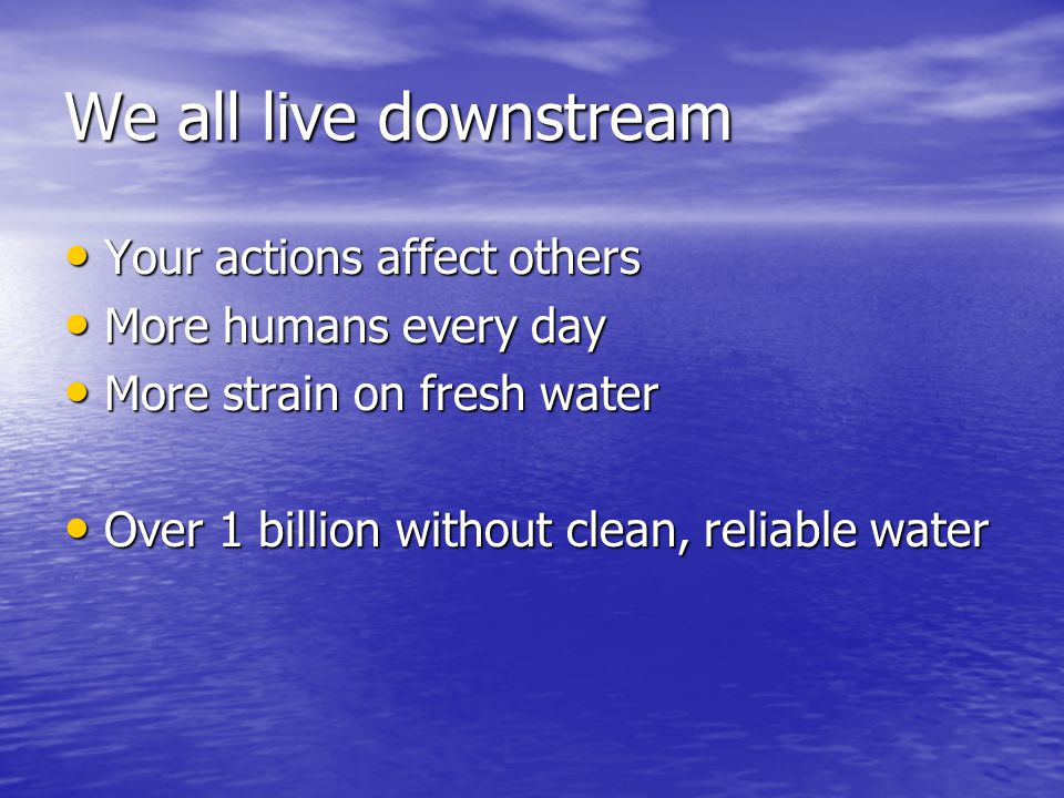We all live downstream Your actions affect others