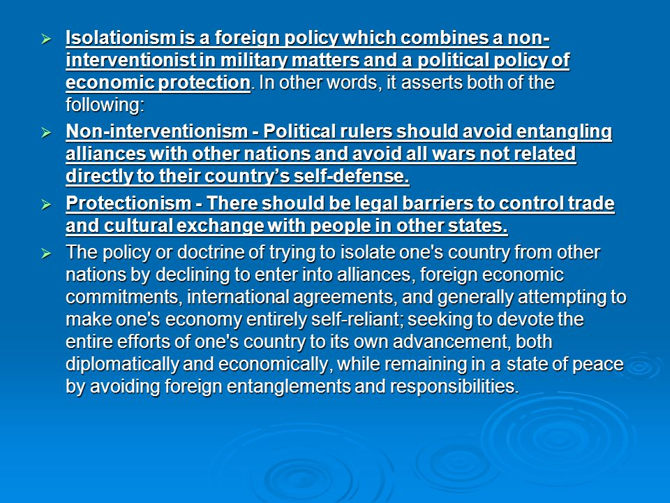 Isolationism is a foreign policy which combines a non-interventionist in military matters and a political policy of economic protection. In other words, it asserts both of the following: