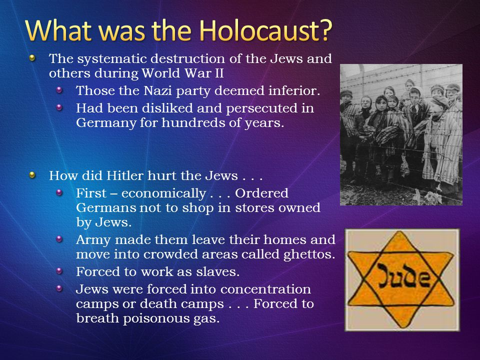 What was the Holocaust The systematic destruction of the Jews and others during World War II. Those the Nazi party deemed inferior.