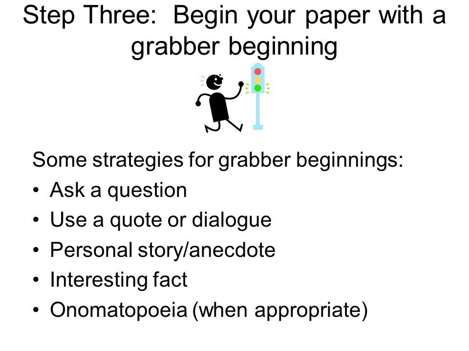 Step Three: Begin your paper with a grabber beginning