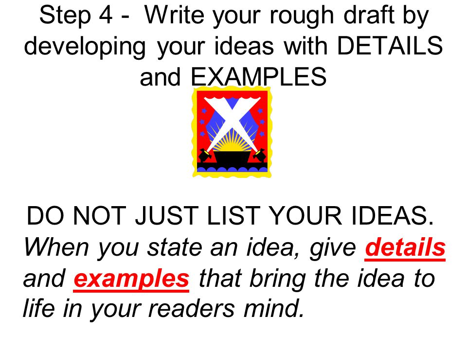 Step 4 - Write your rough draft by developing your ideas with DETAILS and EXAMPLES