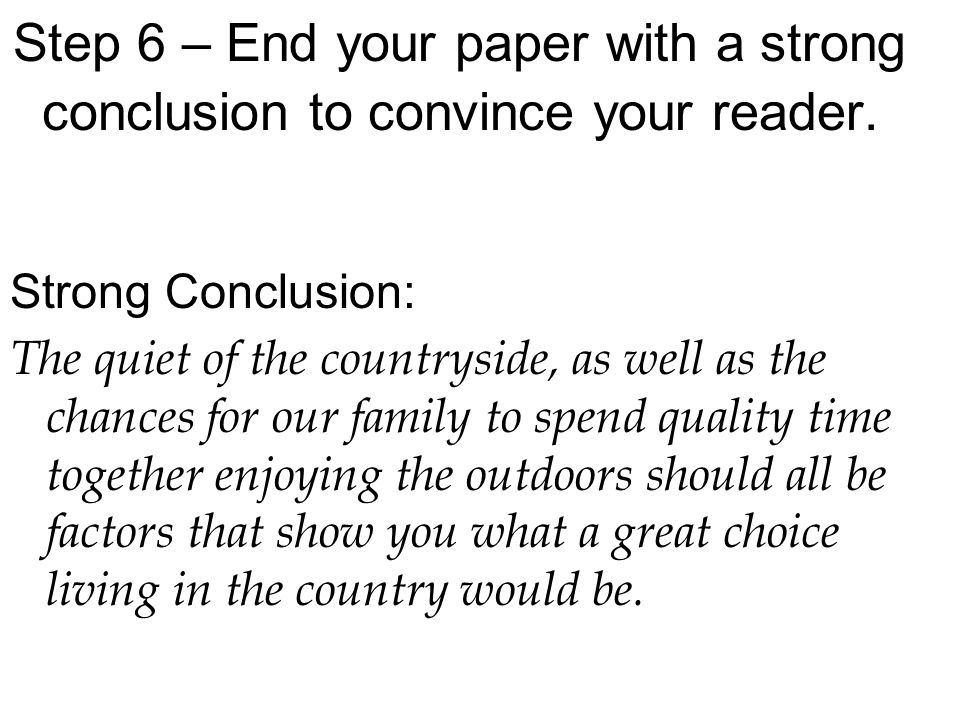 Step 6 – End your paper with a strong conclusion to convince your reader.