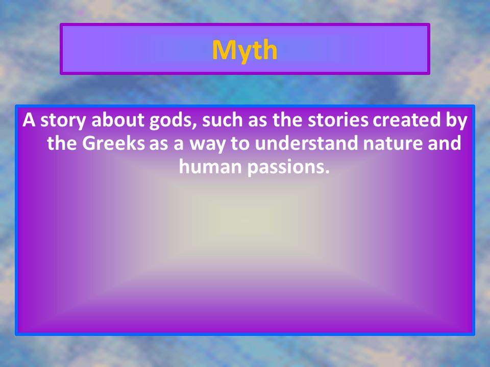 Myth A story about gods, such as the stories created by the Greeks as a way to understand nature and human passions.