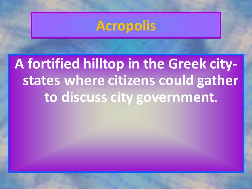 Acropolis A fortified hilltop in the Greek city-states where citizens could gather to discuss city government.