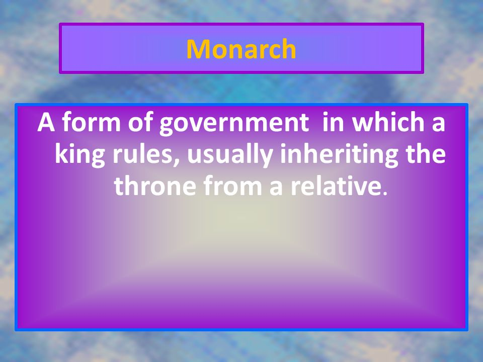 Monarch A form of government in which a king rules, usually inheriting the throne from a relative.