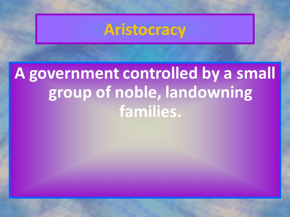 Aristocracy A government controlled by a small group of noble, landowning families.