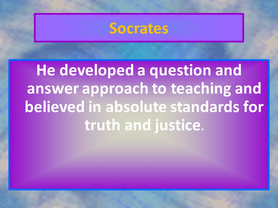 Socrates He developed a question and answer approach to teaching and believed in absolute standards for truth and justice.