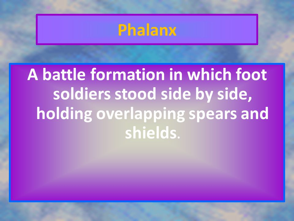 Phalanx A battle formation in which foot soldiers stood side by side, holding overlapping spears and shields.