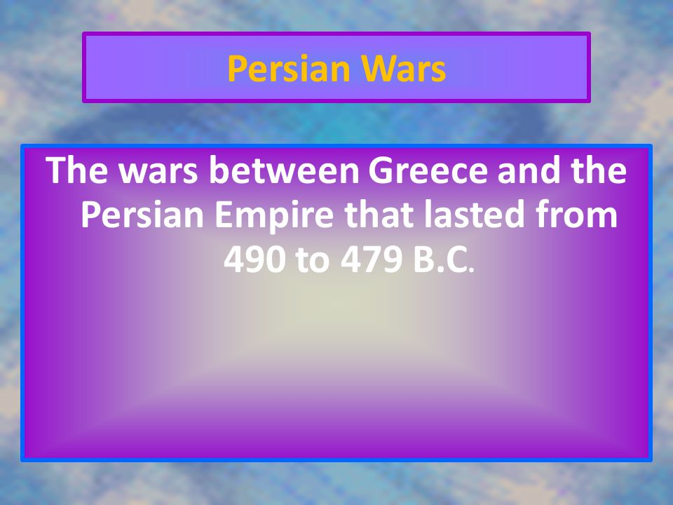 Persian Wars The wars between Greece and the Persian Empire that lasted from 490 to 479 B.C.