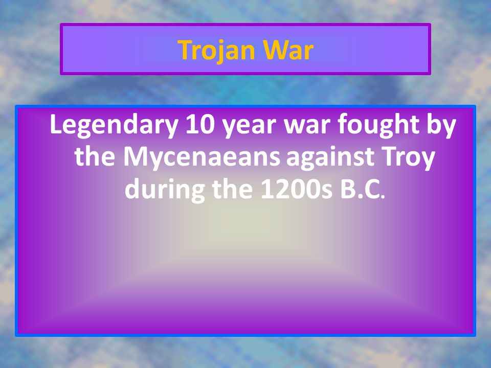 Trojan War Legendary 10 year war fought by the Mycenaeans against Troy during the 1200s B.C.